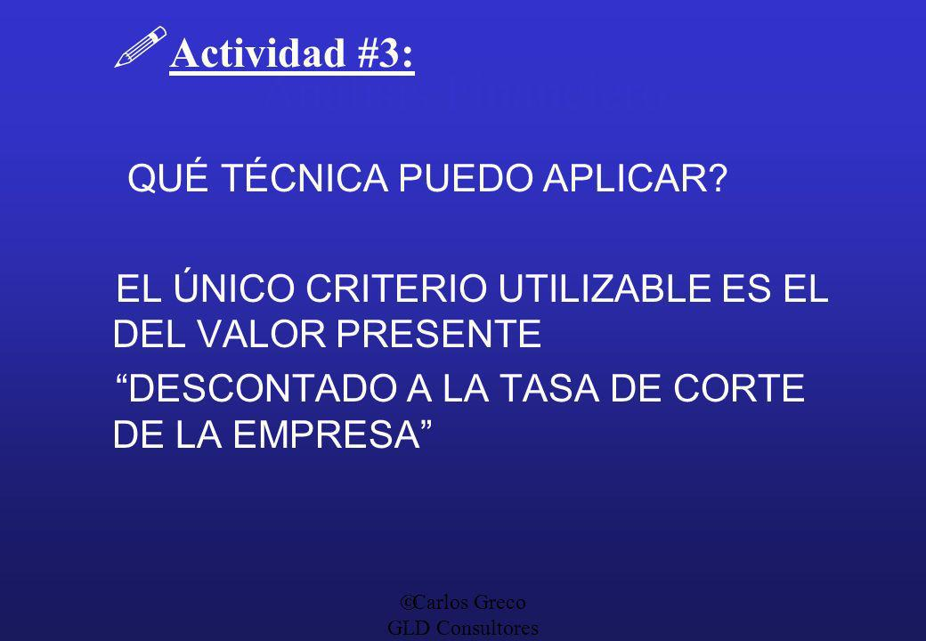 Carlos Greco GLD Consultores Análisis Financiero Actividad #3: QUÉ TÉCNICA PUEDO APLICAR? EL ÚNICO CRITERIO UTILIZABLE ES EL DEL VALOR PRESENTE DESCON