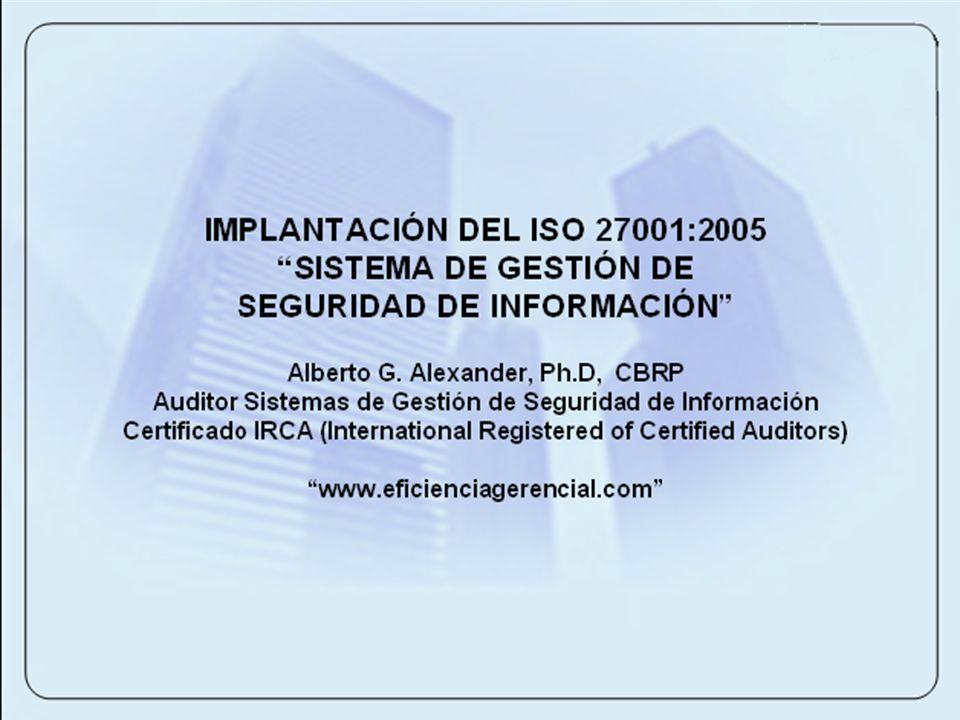 IMPLANTACIÓN DEL ISO 27001:2005 SISTEMA DE GESTIÓN DE SEGURIDAD DE INFORMACIÓN Alberto G. Alexander, Ph.D, CBRP Auditor Sistemas de Gestión de Segurid
