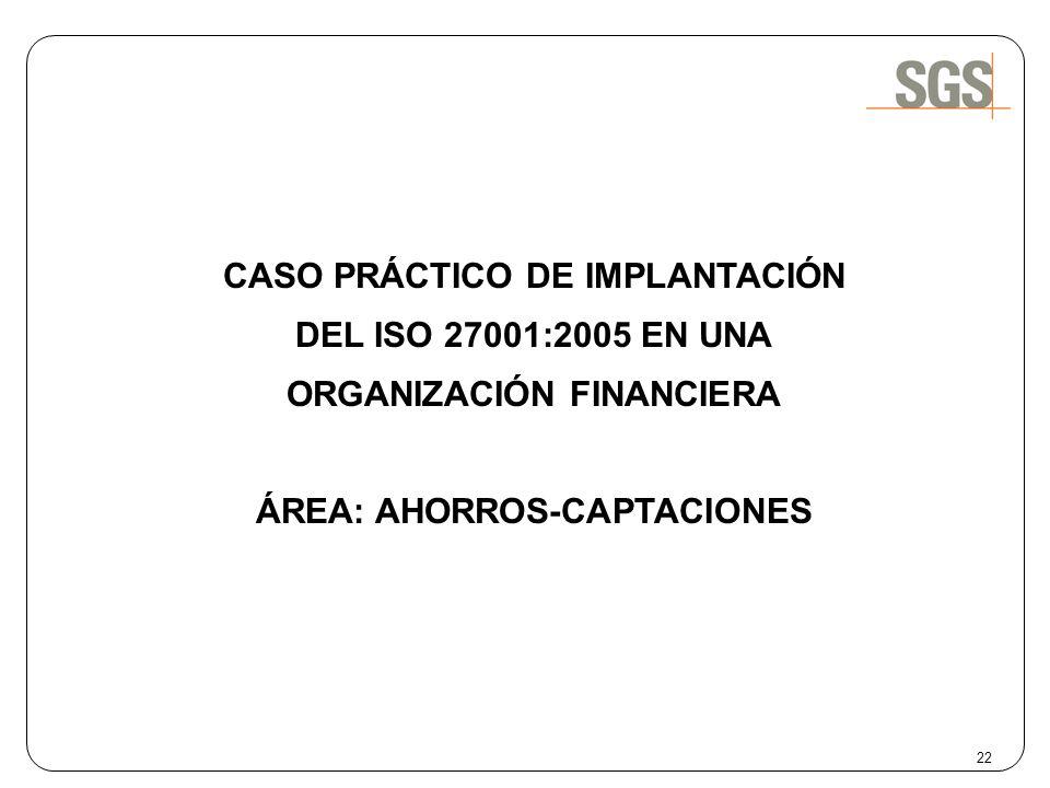 22 CASO PRÁCTICO DE IMPLANTACIÓN DEL ISO 27001:2005 EN UNA ORGANIZACIÓN FINANCIERA ÁREA: AHORROS-CAPTACIONES