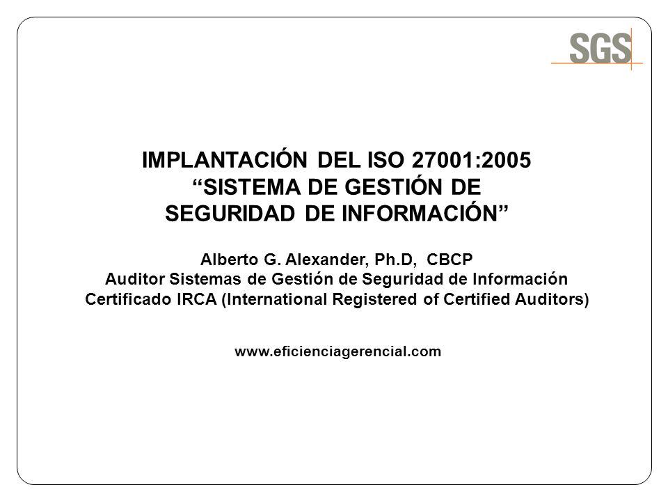 IMPLANTACIÓN DEL ISO 27001:2005 SISTEMA DE GESTIÓN DE SEGURIDAD DE INFORMACIÓN Alberto G. Alexander, Ph.D, CBCP Auditor Sistemas de Gestión de Segurid