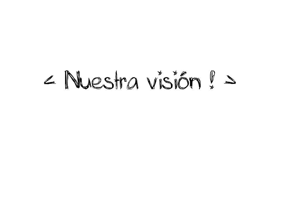 < Nuestra visión ! >