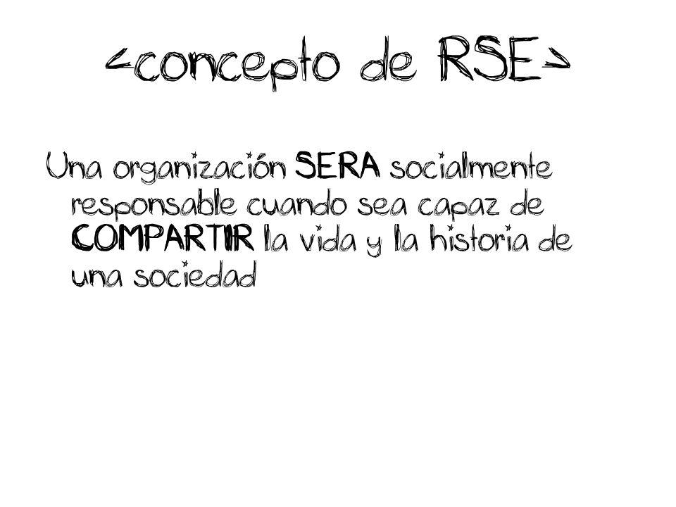 Una organización SERA socialmente responsable cuando sea capaz de COMPARTIR la vida y la historia de una sociedad