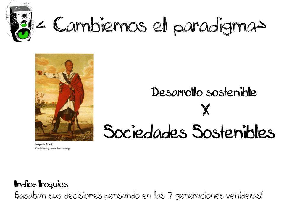Desarrollo sostenible X Sociedades Sostenibles < Cambiemos el paradigma> Indios Iroquies Basaban sus decisiones pensando en las 7 generaciones venideras!