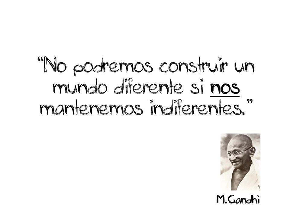 No podremos construir un mundo diferente si nos mantenemos indiferentes. M.Gandhi