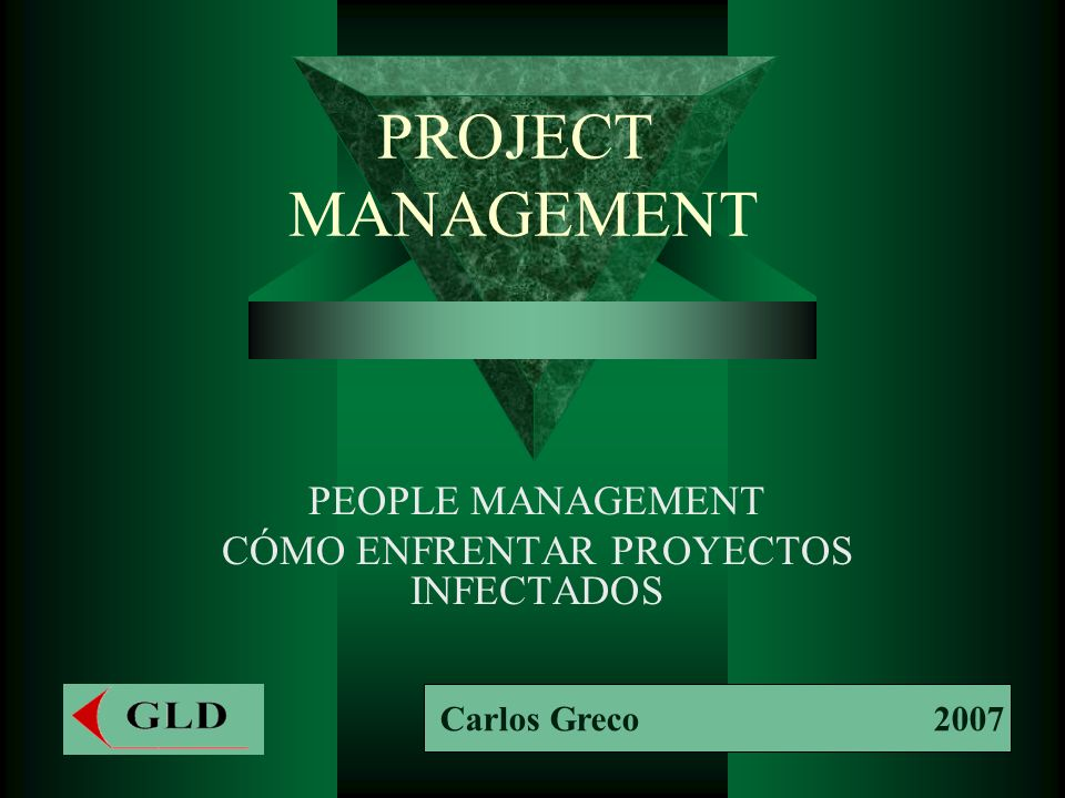 PROJECT MANAGEMENT PEOPLE MANAGEMENT CÓMO ENFRENTAR PROYECTOS INFECTADOS Carlos Greco 2007