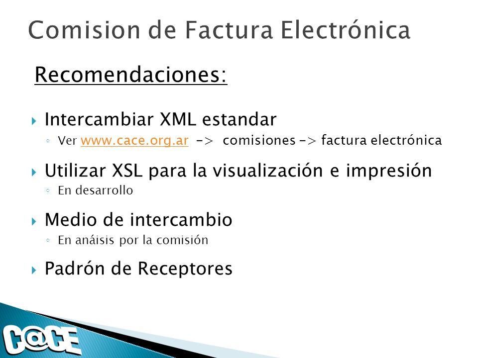 Recomendaciones: Intercambiar XML estandar Ver www.cace.org.ar -> comisiones -> factura electrónica www.cace.org.ar Utilizar XSL para la visualización
