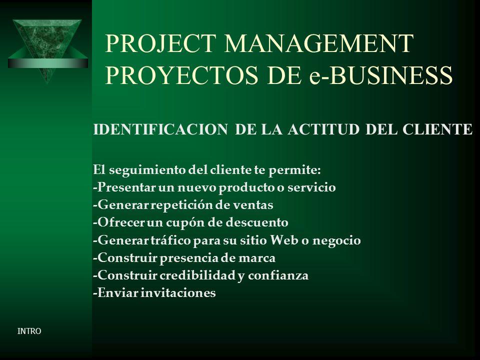 PROJECT MANAGEMENT PROYECTOS DE e-BUSINESS IDENTIFICACION DE LA ACTITUD DEL CLIENTE El seguimiento del cliente te permite: -Presentar un nuevo producto o servicio -Generar repetición de ventas -Ofrecer un cupón de descuento -Generar tráfico para su sitio Web o negocio -Construir presencia de marca -Construir credibilidad y confianza -Enviar invitaciones INTRO