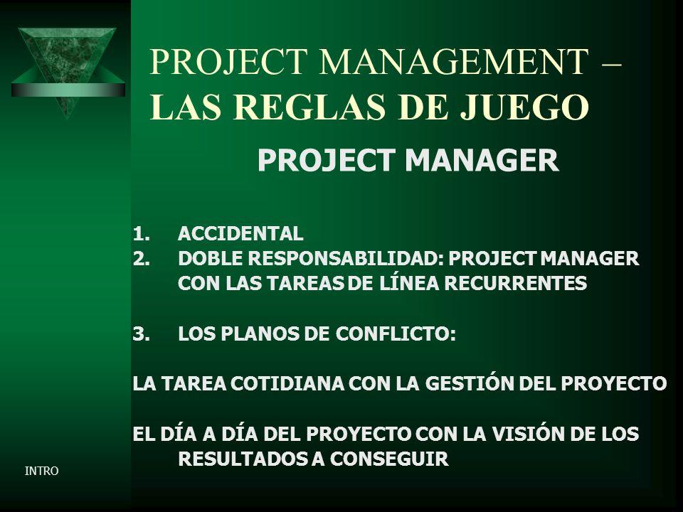PROJECT MANAGEMENT – LAS REGLAS DE JUEGO PROJECT MANAGER 1.ACCIDENTAL 2.DOBLE RESPONSABILIDAD: PROJECT MANAGER CON LAS TAREAS DE LÍNEA RECURRENTES 3.LOS PLANOS DE CONFLICTO: LA TAREA COTIDIANA CON LA GESTIÓN DEL PROYECTO EL DÍA A DÍA DEL PROYECTO CON LA VISIÓN DE LOS RESULTADOS A CONSEGUIR INTRO