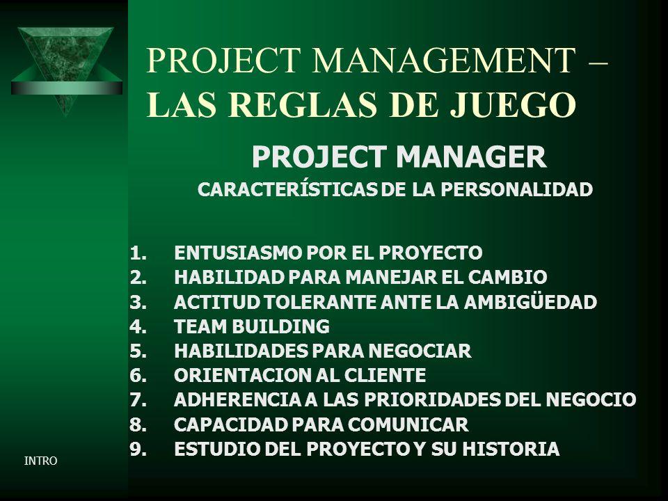 PROJECT MANAGEMENT – LAS REGLAS DE JUEGO PROJECT MANAGER CARACTERÍSTICAS DE LA PERSONALIDAD 1.ENTUSIASMO POR EL PROYECTO 2.HABILIDAD PARA MANEJAR EL CAMBIO 3.ACTITUD TOLERANTE ANTE LA AMBIGÜEDAD 4.TEAM BUILDING 5.HABILIDADES PARA NEGOCIAR 6.ORIENTACION AL CLIENTE 7.ADHERENCIA A LAS PRIORIDADES DEL NEGOCIO 8.CAPACIDAD PARA COMUNICAR 9.ESTUDIO DEL PROYECTO Y SU HISTORIA INTRO