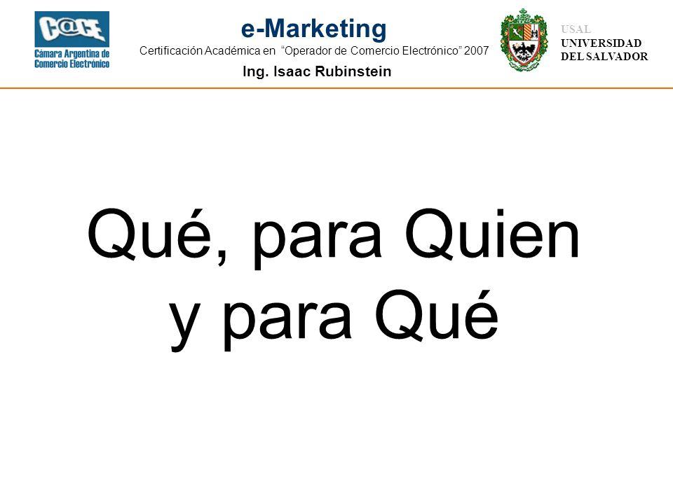 Ing. Isaac Rubinstein USAL UNIVERSIDAD DEL SALVADOR e-Marketing Certificación Académica en Operador de Comercio Electrónico 2007 Qué, para Quien y par