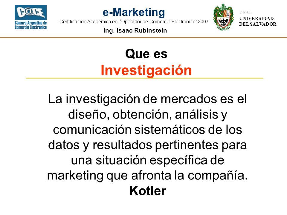 Ing. Isaac Rubinstein USAL UNIVERSIDAD DEL SALVADOR e-Marketing Certificación Académica en Operador de Comercio Electrónico 2007 Que es Investigación