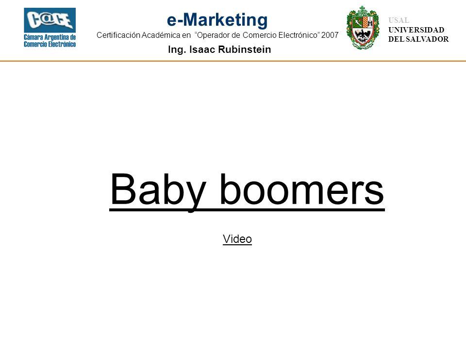 Ing. Isaac Rubinstein USAL UNIVERSIDAD DEL SALVADOR e-Marketing Certificación Académica en Operador de Comercio Electrónico 2007 Baby boomers Video