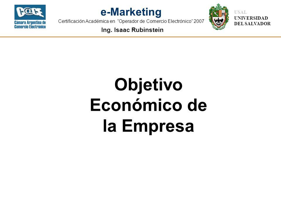 Ing. Isaac Rubinstein USAL UNIVERSIDAD DEL SALVADOR e-Marketing Certificación Académica en Operador de Comercio Electrónico 2007 Objetivo Económico de