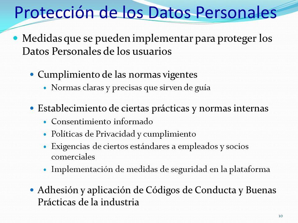 Protección de los Datos Personales Medidas que se pueden implementar para proteger los Datos Personales de los usuarios Cumplimiento de las normas vigentes Normas claras y precisas que sirven de guía Establecimiento de ciertas prácticas y normas internas Consentimiento informado Políticas de Privacidad y cumplimiento Exigencias de ciertos estándares a empleados y socios comerciales Implementación de medidas de seguridad en la plataforma Adhesión y aplicación de Códigos de Conducta y Buenas Prácticas de la industria 10