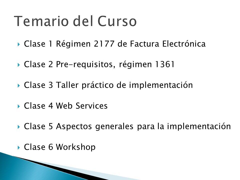 Clase 1 Régimen 2177 de Factura Electrónica Clase 2 Pre-requisitos, régimen 1361 Clase 3 Taller práctico de implementación Clase 4 Web Services Clase 5 Aspectos generales para la implementación Clase 6 Workshop