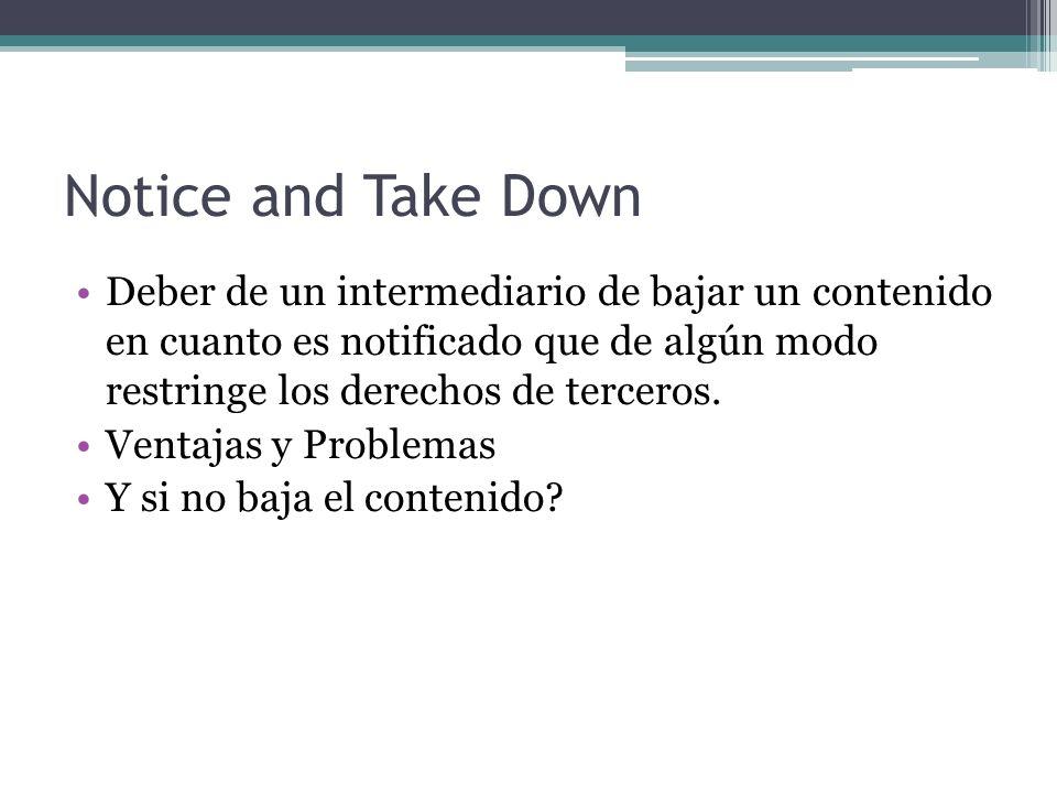 Notice and Take Down Deber de un intermediario de bajar un contenido en cuanto es notificado que de algún modo restringe los derechos de terceros.