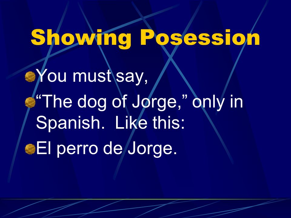 Showing Posession You must say, The dog of Jorge, only in Spanish. Like this: El perro de Jorge.