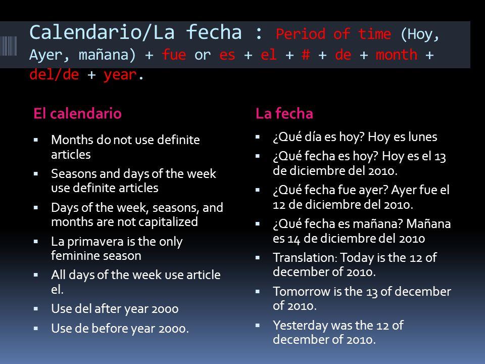 Calendario/La fecha : Period of time (Hoy, Ayer, mañana) + fue or es + el + # + de + month + del/de + year.