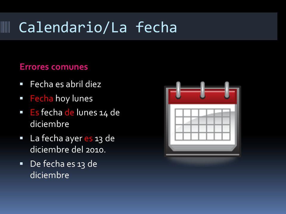Calendario/La fecha Errores comunes Fecha es abril diez Fecha hoy lunes Es fecha de lunes 14 de diciembre La fecha ayer es 13 de diciembre del 2010.