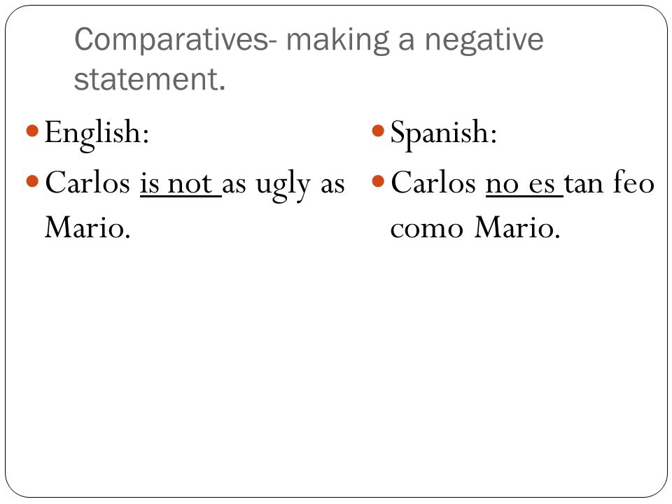 Comparatives- making a negative statement. English: Carlos is not as ugly as Mario. Spanish: Carlos no es tan feo como Mario.