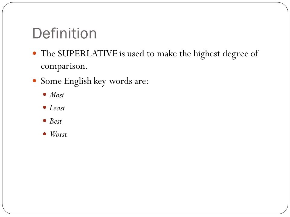 Definition The SUPERLATIVE is used to make the highest degree of comparison. Some English key words are: Most Least Best Worst