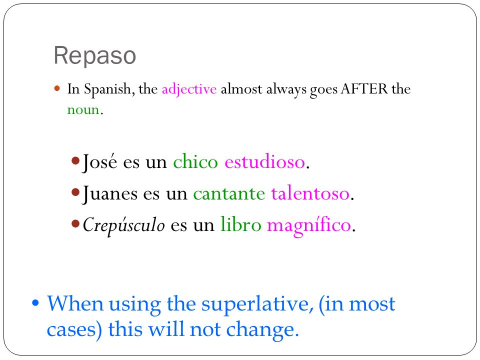 Repaso In Spanish, the adjective almost always goes AFTER the noun. José es un chico estudioso. Juanes es un cantante talentoso. Crepúsculo es un libr