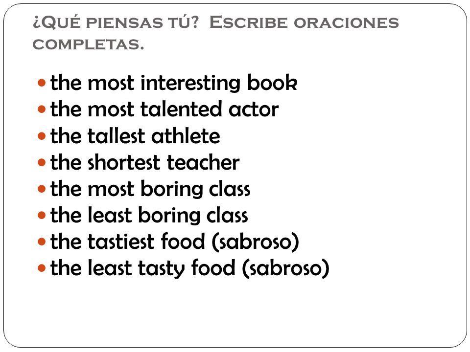 ¿Qué piensas tú? Escribe oraciones completas. the most interesting book the most talented actor the tallest athlete the shortest teacher the most bori