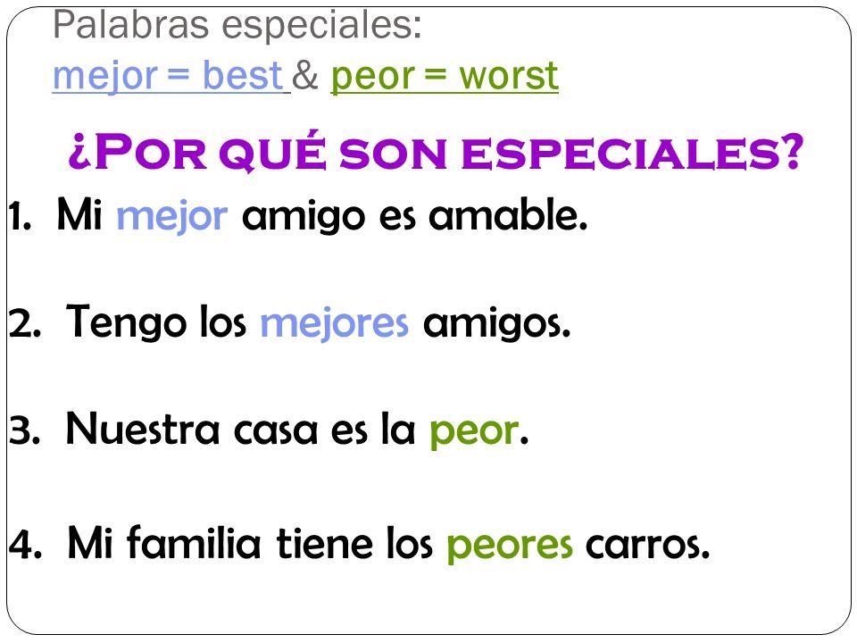 Palabras especiales: mejor = best & peor = worst 1. Mi mejor amigo es amable. ¿Por qué son especiales? 2. Tengo los mejores amigos. 3. Nuestra casa es