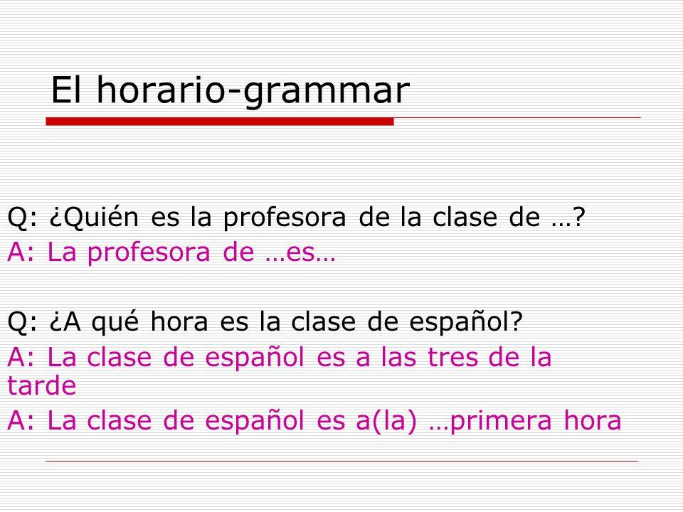 El horario-grammar Q: ¿Quién es la profesora de la clase de …? A: La profesora de …es… Q: ¿A qué hora es la clase de español? A: La clase de español e