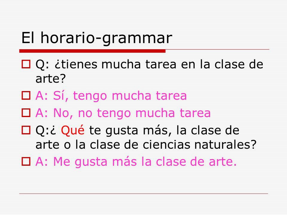 El horario-grammar Q: ¿tienes mucha tarea en la clase de arte? A: Sí, tengo mucha tarea A: No, no tengo mucha tarea Q:¿ Qué te gusta más, la clase de