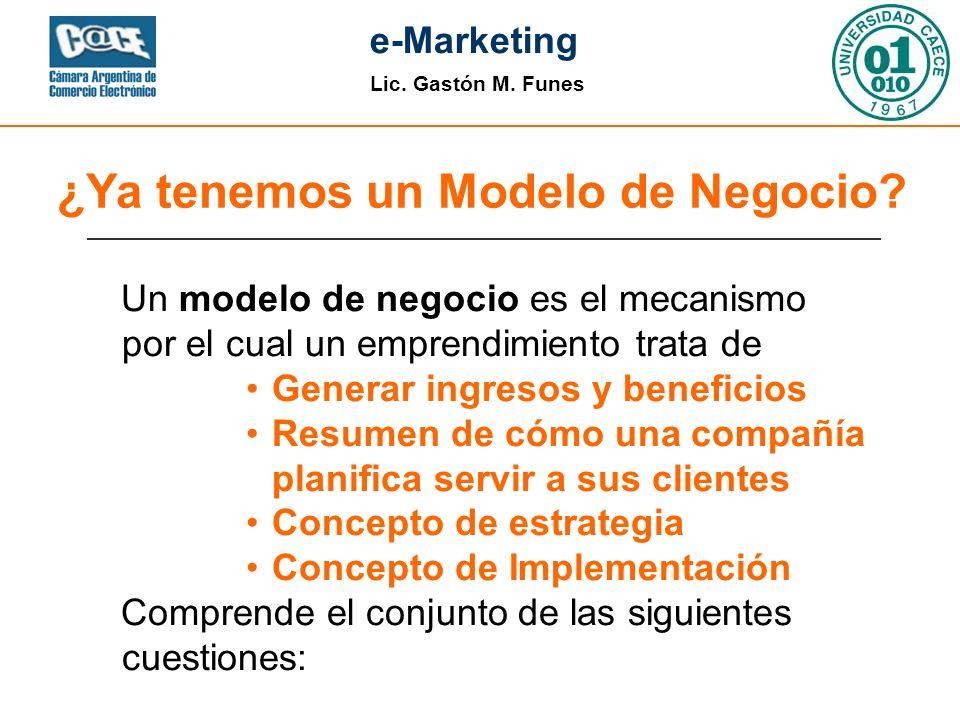 Lic. Gastón M. Funes e-Marketing ¿Ya tenemos un Modelo de Negocio? Un modelo de negocio es el mecanismo por el cual un emprendimiento trata de Generar