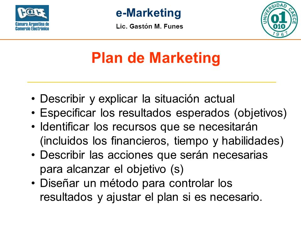 Lic. Gastón M. Funes e-Marketing Plan de Marketing Describir y explicar la situación actual Especificar los resultados esperados (objetivos) Identific