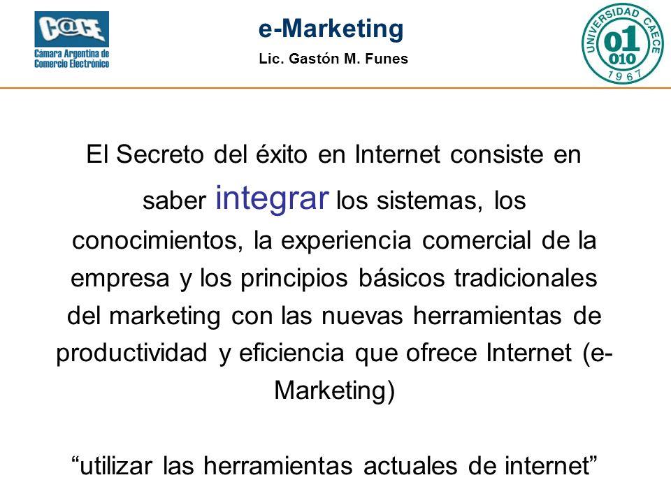 Lic. Gastón M. Funes e-Marketing El Secreto del éxito en Internet consiste en saber integrar los sistemas, los conocimientos, la experiencia comercial