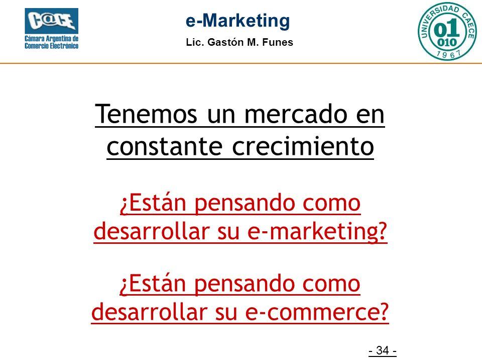 Lic. Gastón M. Funes e-Marketing - 34 - Tenemos un mercado en constante crecimiento ¿Están pensando como desarrollar su e-marketing? ¿Están pensando c