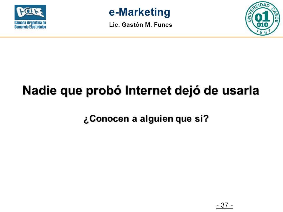 Lic. Gastón M. Funes e-Marketing - 37 - Nadie que probó Internet dejó de usarla ¿Conocen a alguien que sí?