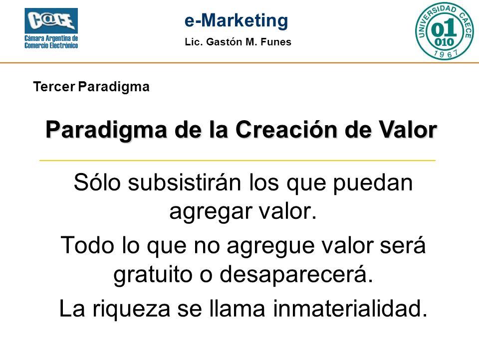 Lic. Gastón M. Funes e-Marketing Sólo subsistirán los que puedan agregar valor. Todo lo que no agregue valor será gratuito o desaparecerá. La riqueza