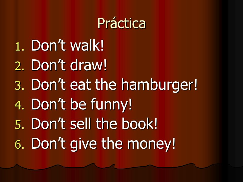 Práctica 1. Dont walk! 2. Dont draw! 3. Dont eat the hamburger! 4. Dont be funny! 5. Dont sell the book! 6. Dont give the money!
