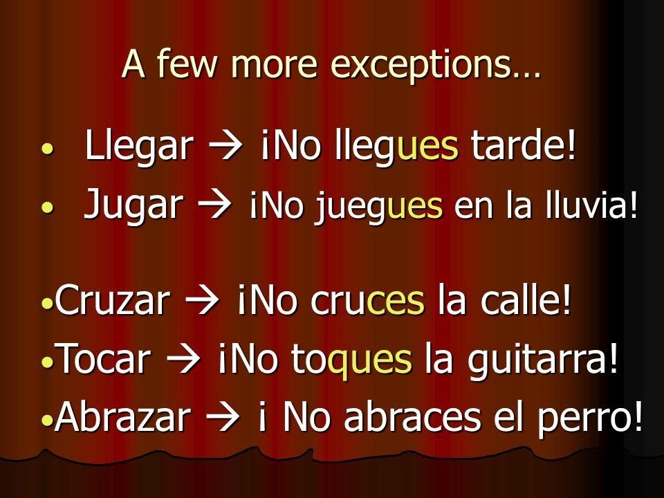 A few more exceptions… Llegar ¡No llegues tarde! Llegar ¡No llegues tarde! Jugar ¡No juegues en la lluvia! Jugar ¡No juegues en la lluvia! Cruzar ¡No