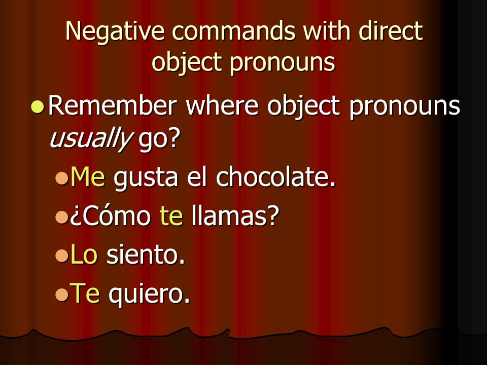 Negative commands with direct object pronouns Remember where object pronouns usually go? Remember where object pronouns usually go? Me gusta el chocol