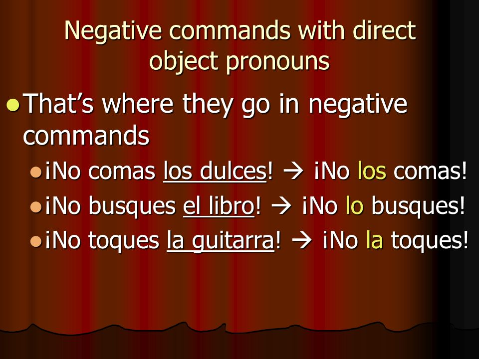 Negative commands with direct object pronouns Thats where they go in negative commands Thats where they go in negative commands ¡No comas los dulces!