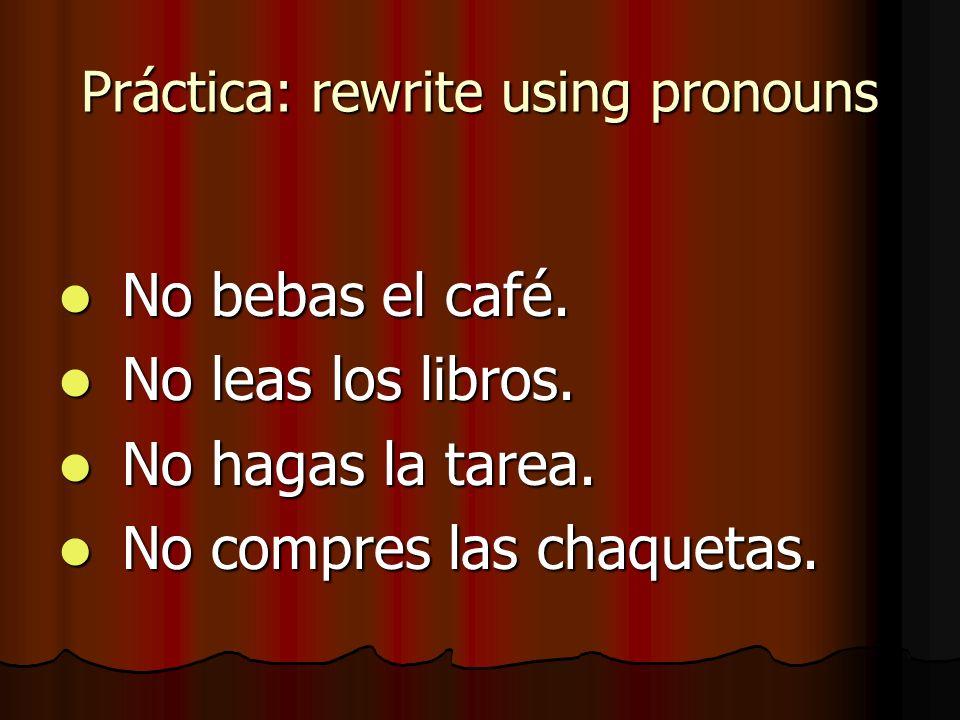 Práctica: rewrite using pronouns No bebas el café. No bebas el café. No leas los libros. No leas los libros. No hagas la tarea. No hagas la tarea. No