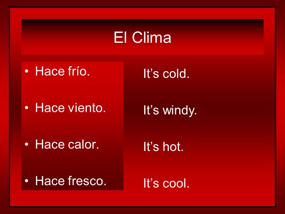 El Clima Hace frío. Hace viento. Hace calor. Hace fresco. Its cold. Its windy. Its hot. Its cool.