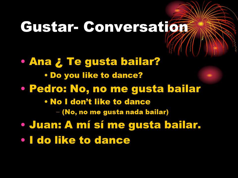 Gustar- Conversation Ana ¿ Te gusta bailar? Do you like to dance? Pedro: No, no me gusta bailar No I dont like to dance (No, no me gusta nada bailar)