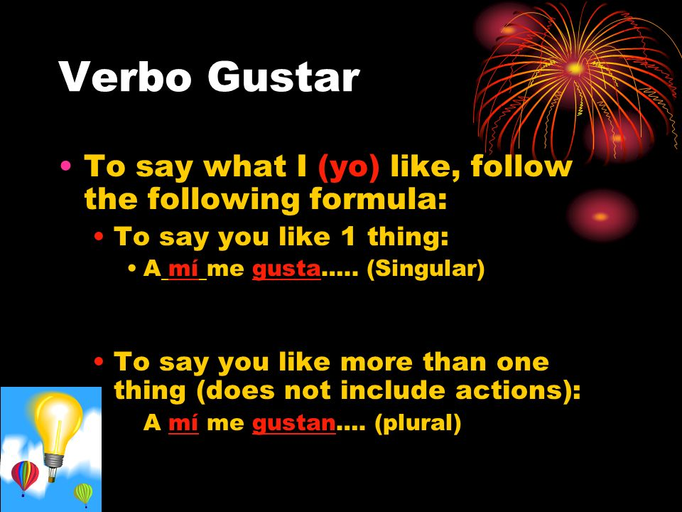 Verbo Gustar To say what I (yo) like, follow the following formula: To say you like 1 thing: A mí me gusta…..