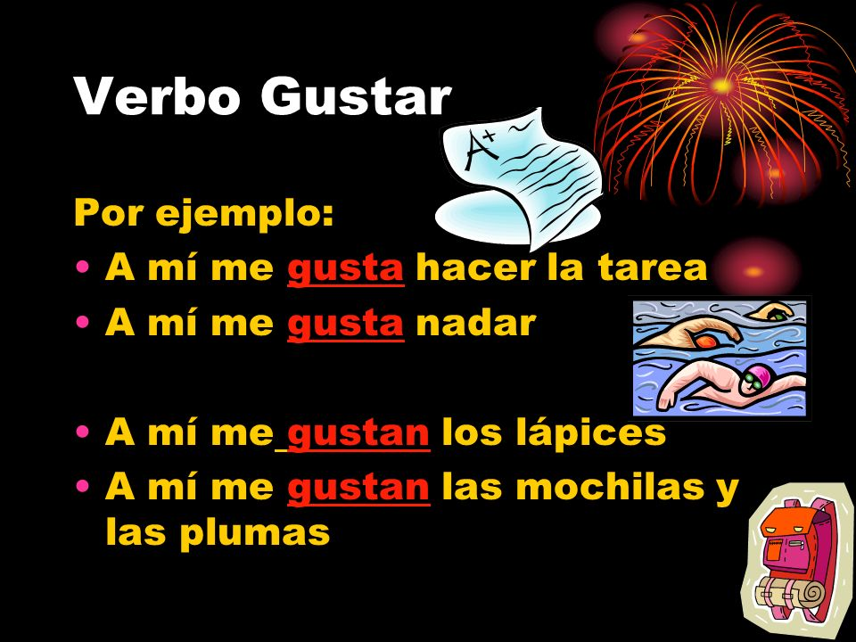 Verbo Gustar To say what I (yo) like, follow the following formula: To say you like 1 thing: A mí me gusta….. (Singular) To say you like more than one
