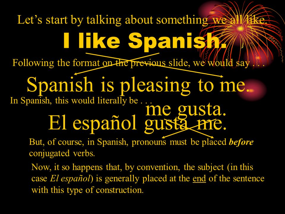 I like it. In English, we say... In Spanish, it becomes the subject of the sentence and we say instead... Its pleasing to me. Gustar = to be pleasing