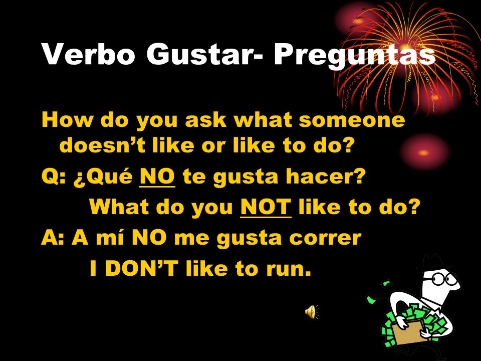 Verbo Gustar- Preguntas How do you ask what someone doesnt like or like to do.
