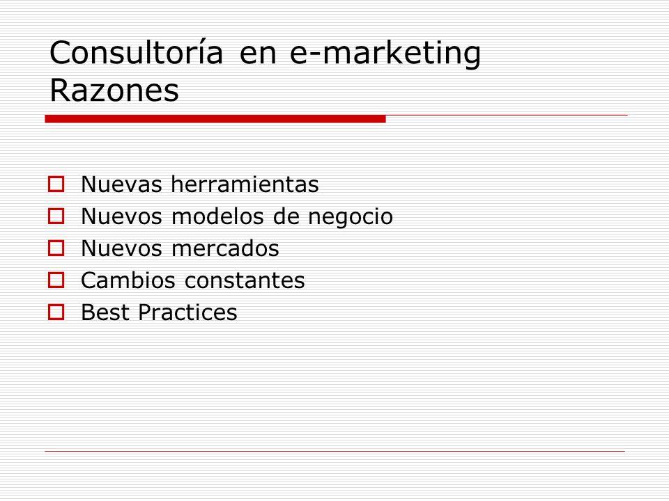 Consultoría en e-marketing Razones Nuevas herramientas Nuevos modelos de negocio Nuevos mercados Cambios constantes Best Practices