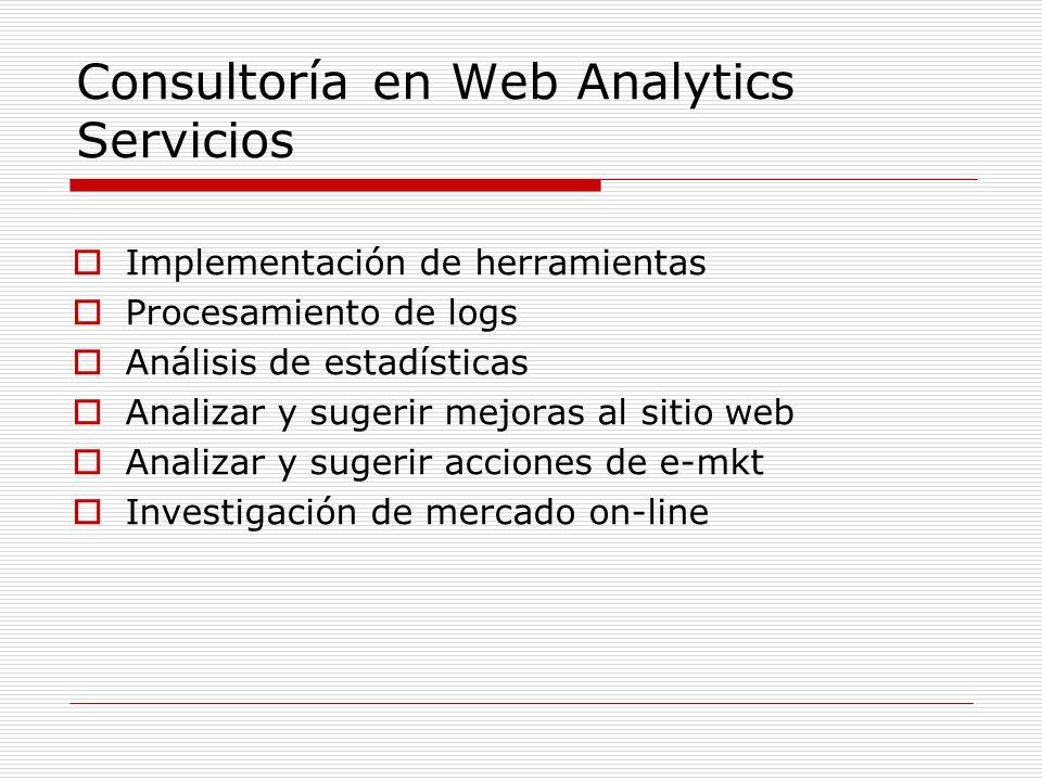 Consultoría en Web Analytics Servicios Implementación de herramientas Procesamiento de logs Análisis de estadísticas Analizar y sugerir mejoras al sitio web Analizar y sugerir acciones de e-mkt Investigación de mercado on-line