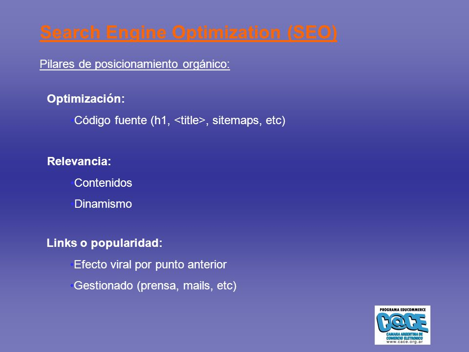 Search Engine Optimization (SEO) Pilares de posicionamiento orgánico: Optimización: Código fuente (h1,, sitemaps, etc) Relevancia: Contenidos Dinamism